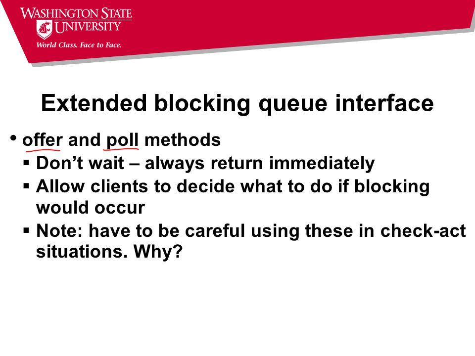 Extended blocking queue interface offer and poll methods  Don't wait – always return immediately  Allow clients to decide what to do if blocking would occur  Note: have to be careful using these in check-act situations.