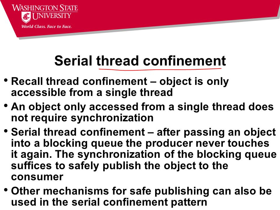 Serial thread confinement Recall thread confinement – object is only accessible from a single thread An object only accessed from a single thread does not require synchronization Serial thread confinement – after passing an object into a blocking queue the producer never touches it again.