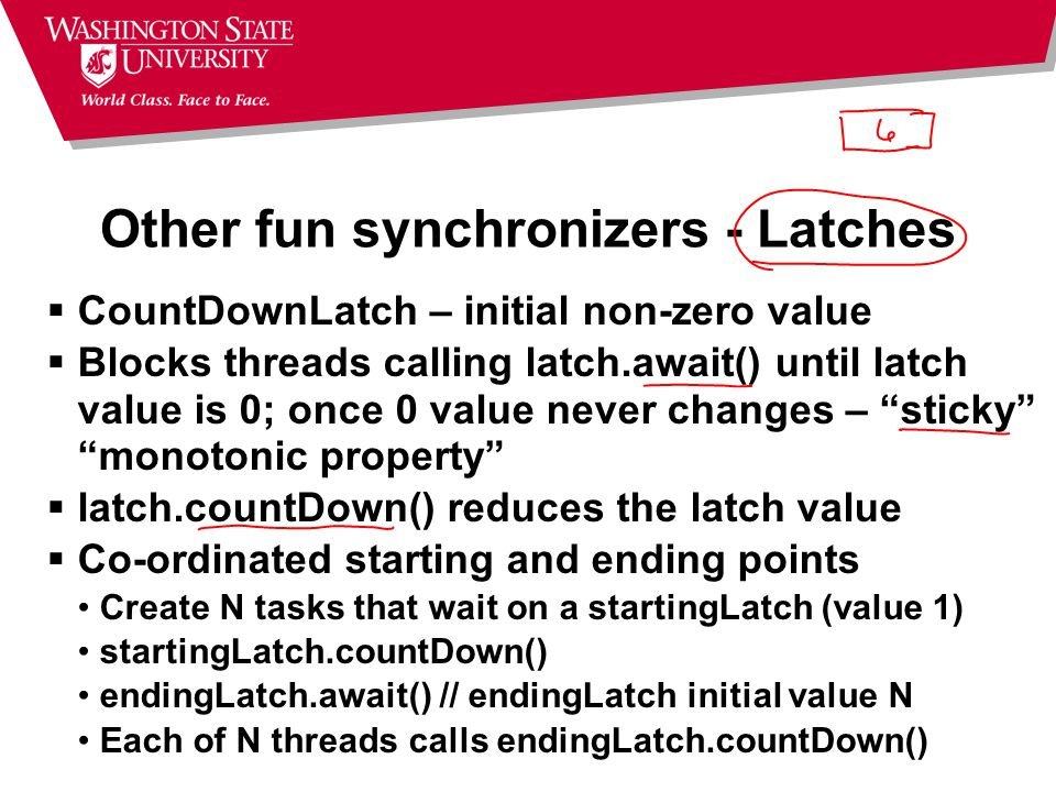 Other fun synchronizers - Latches  CountDownLatch – initial non-zero value  Blocks threads calling latch.await() until latch value is 0; once 0 value never changes – sticky monotonic property  latch.countDown() reduces the latch value  Co-ordinated starting and ending points Create N tasks that wait on a startingLatch (value 1) startingLatch.countDown() endingLatch.await() // endingLatch initial value N Each of N threads calls endingLatch.countDown()