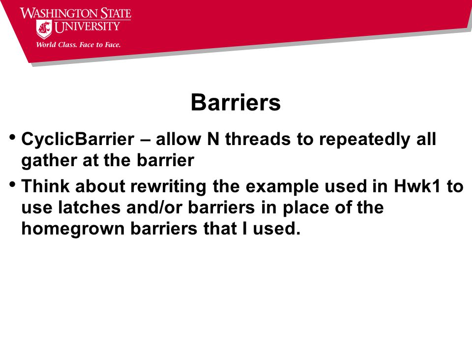 Barriers CyclicBarrier – allow N threads to repeatedly all gather at the barrier Think about rewriting the example used in Hwk1 to use latches and/or barriers in place of the homegrown barriers that I used.