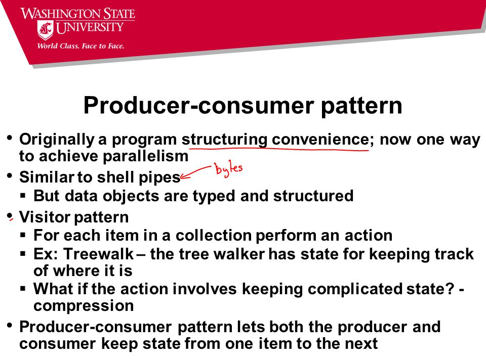 Producer-consumer pattern Originally a program structuring convenience; now one way to achieve parallelism Similar to shell pipes  But data objects are typed and structured Visitor pattern  For each item in a collection perform an action  Ex: Treewalk – the tree walker has state for keeping track of where it is  What if the action involves keeping complicated state.