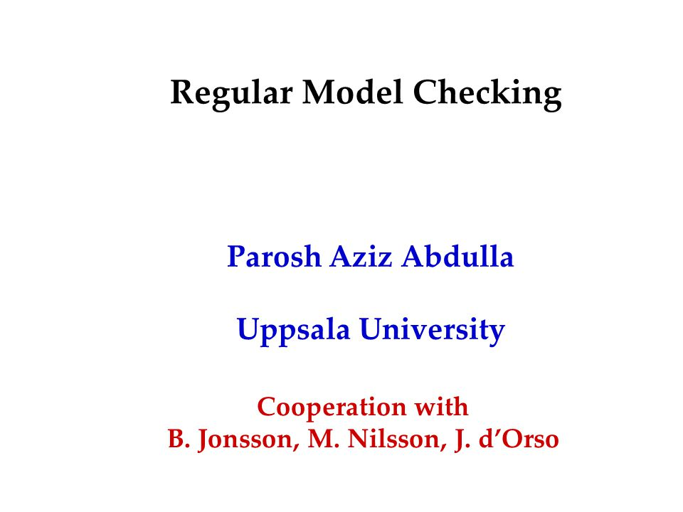 Regular Model Checking Parosh Aziz Abdulla Uppsala University Cooperation with B.