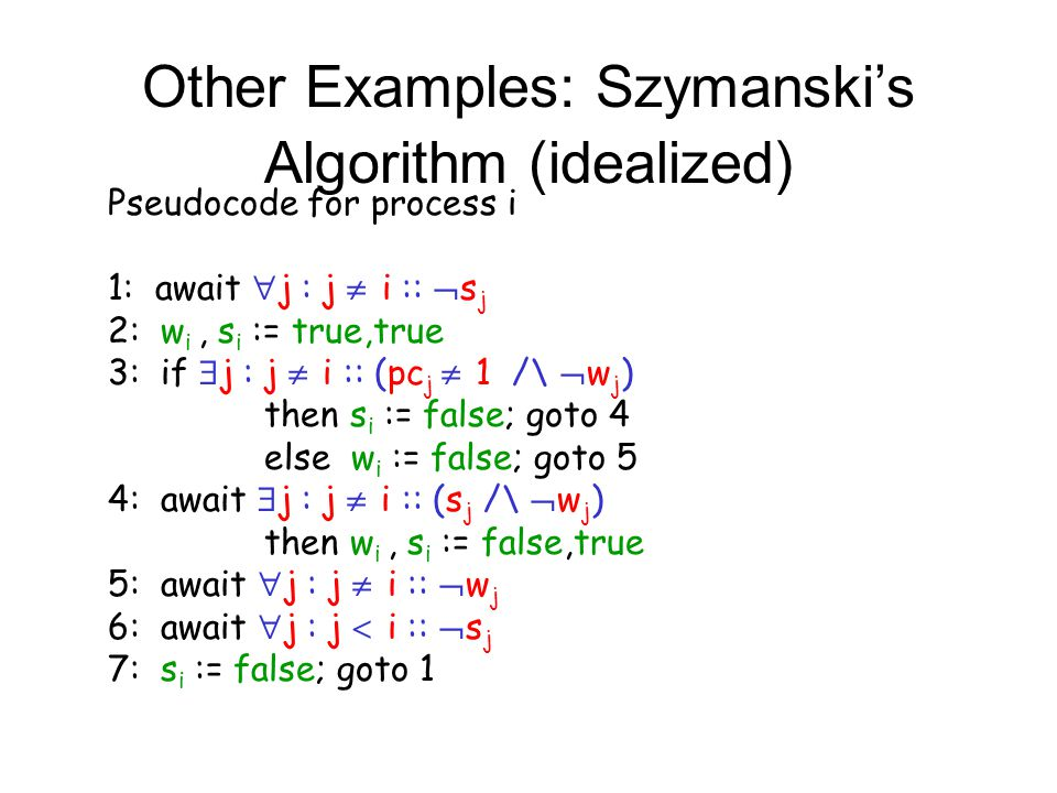 Other Examples: Szymanski's Algorithm (idealized) Pseudocode for process i 1: await  j : j  i ::  s j 2: w i, s i := true,true 3: if  j : j  i :: (pc j  1 /\  w j ) then s i := false; goto 4 else w i := false; goto 5 4: await  j : j  i :: (s j /\  w j ) then w i, s i := false,true 5: await  j : j  i ::  w j 6: await  j : j  i ::  s j 7: s i := false; goto 1