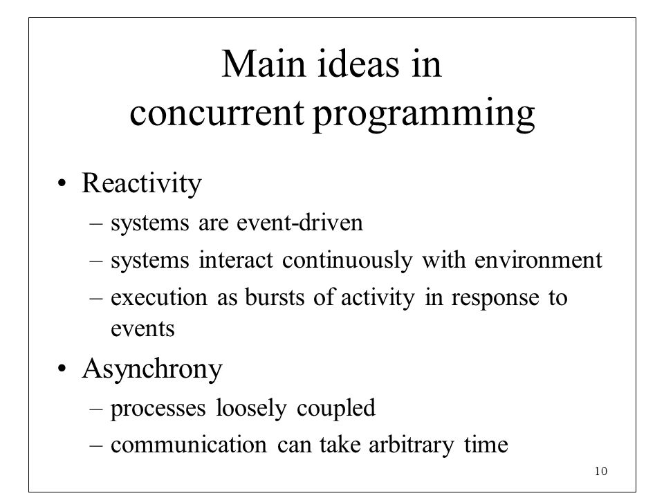 10 Main ideas in concurrent programming Reactivity –systems are event-driven –systems interact continuously with environment –execution as bursts of a