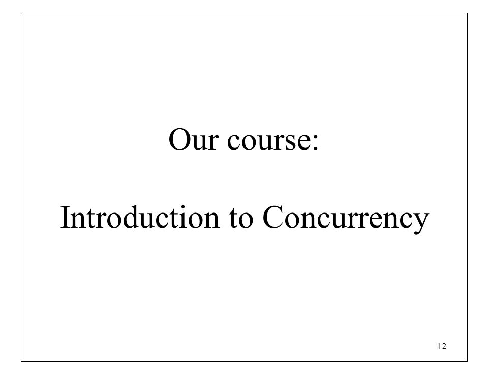 12 Our course: Introduction to Concurrency