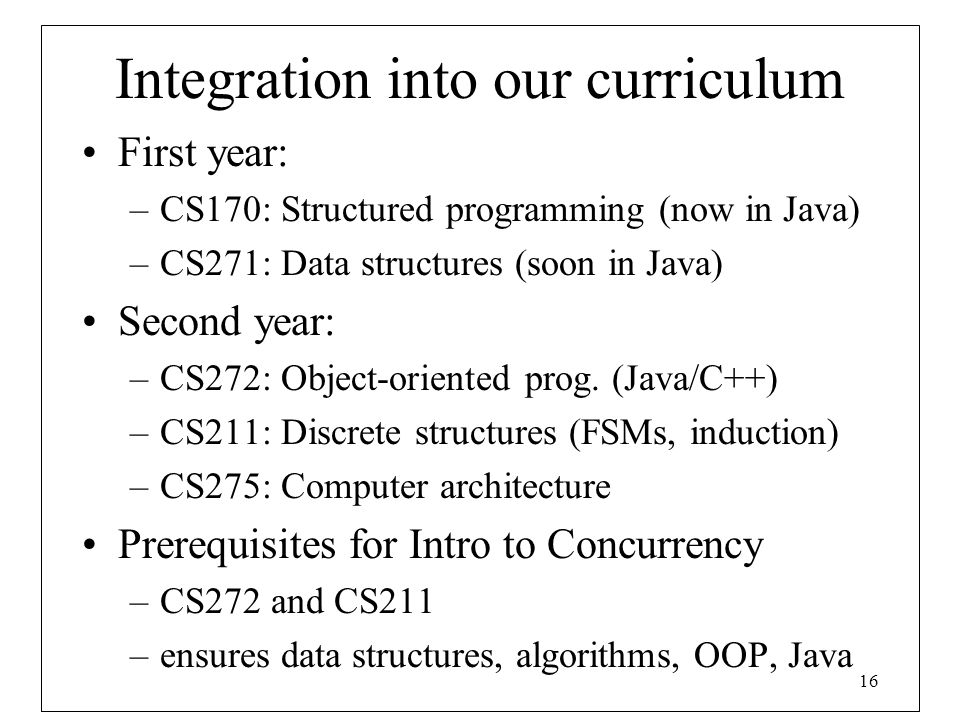 16 Integration into our curriculum First year: –CS170: Structured programming (now in Java) –CS271: Data structures (soon in Java) Second year: –CS272