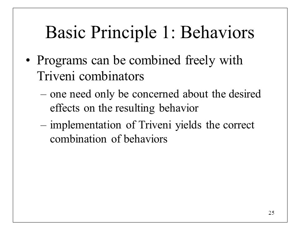 25 Basic Principle 1: Behaviors Programs can be combined freely with Triveni combinators –one need only be concerned about the desired effects on the