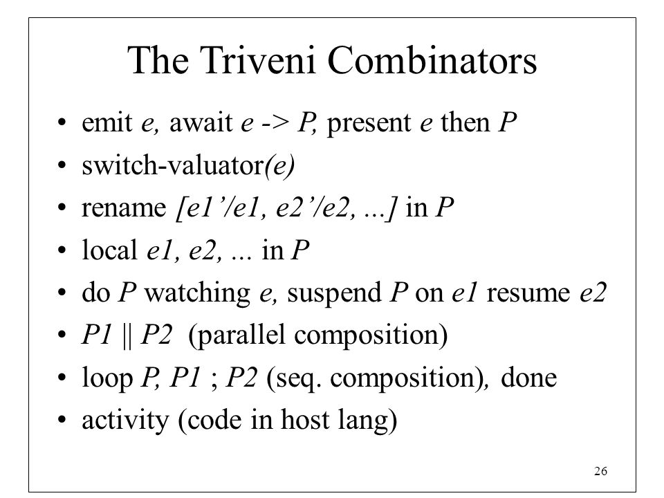 26 The Triveni Combinators emit e, await e -> P, present e then P switch-valuator(e) rename [e1'/e1, e2'/e2,...] in P local e1, e2,... in P do P watch
