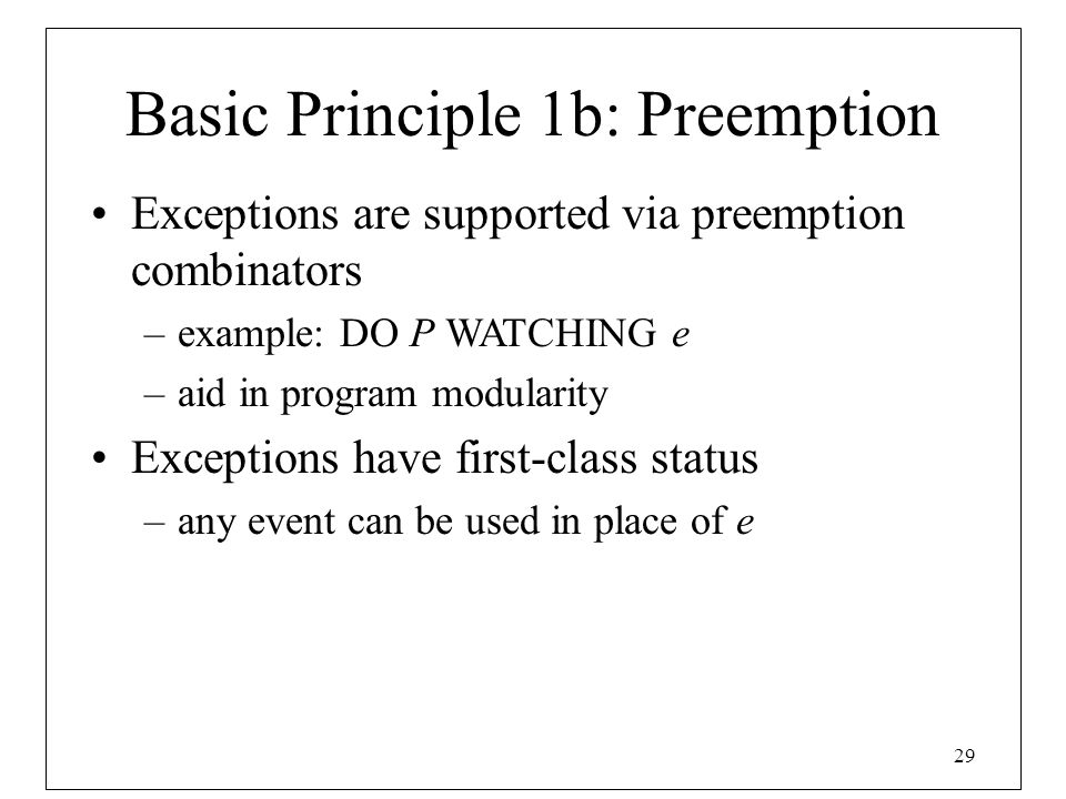 29 Basic Principle 1b: Preemption Exceptions are supported via preemption combinators –example: DO P WATCHING e –aid in program modularity Exceptions