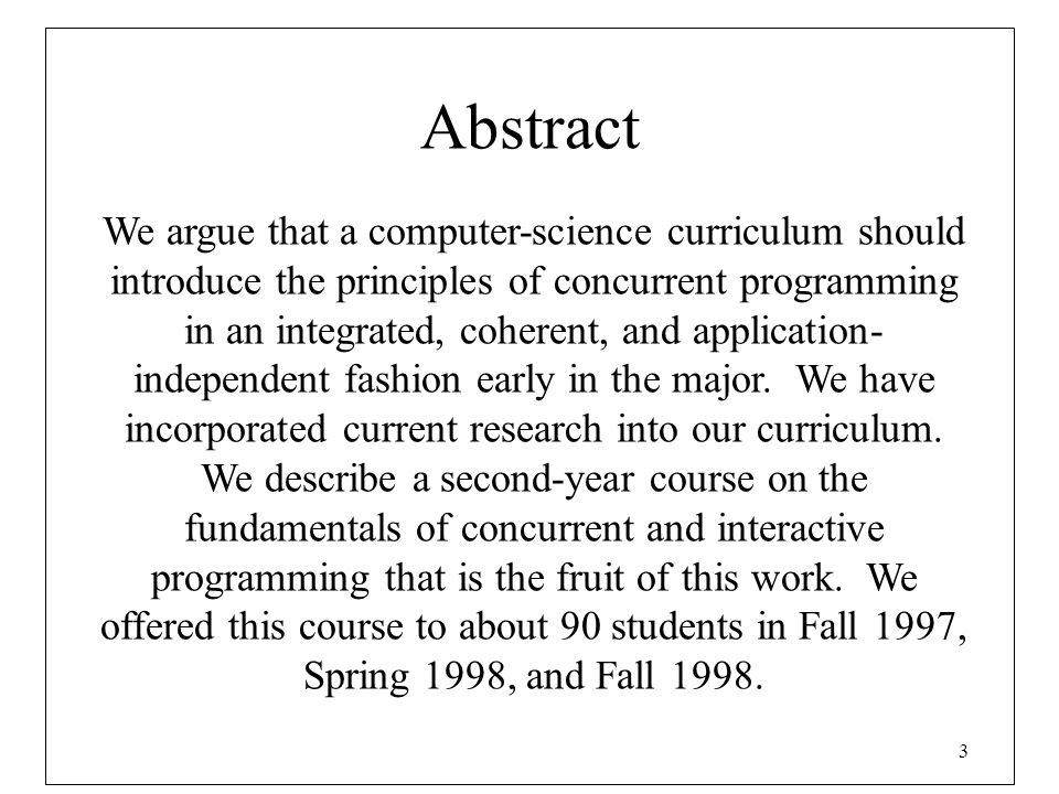 3 Abstract We argue that a computer-science curriculum should introduce the principles of concurrent programming in an integrated, coherent, and appli