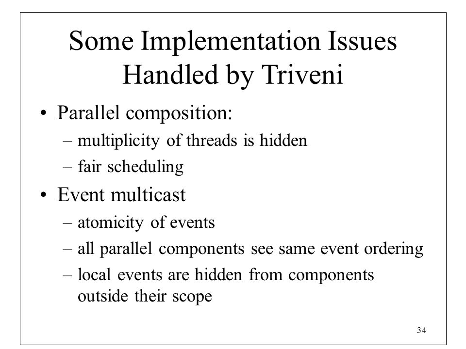 34 Some Implementation Issues Handled by Triveni Parallel composition: –multiplicity of threads is hidden –fair scheduling Event multicast –atomicity