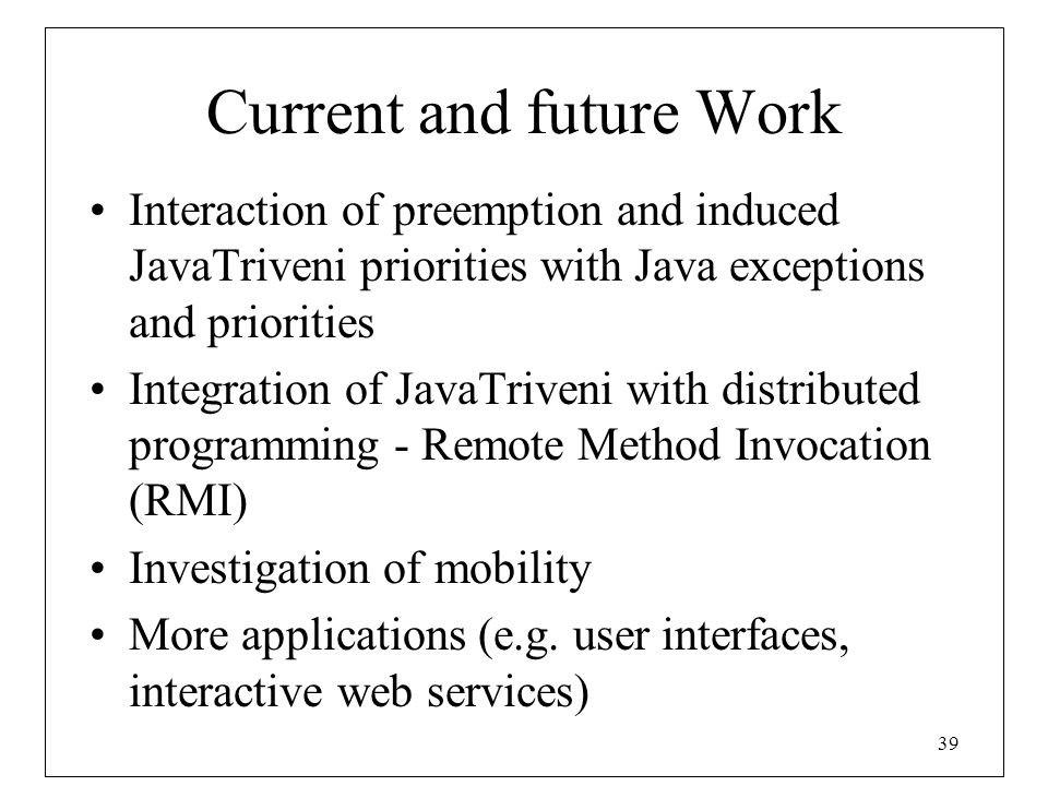 39 Current and future Work Interaction of preemption and induced JavaTriveni priorities with Java exceptions and priorities Integration of JavaTriveni