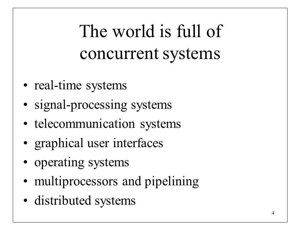 4 The world is full of concurrent systems real-time systems signal-processing systems telecommunication systems graphical user interfaces operating sy