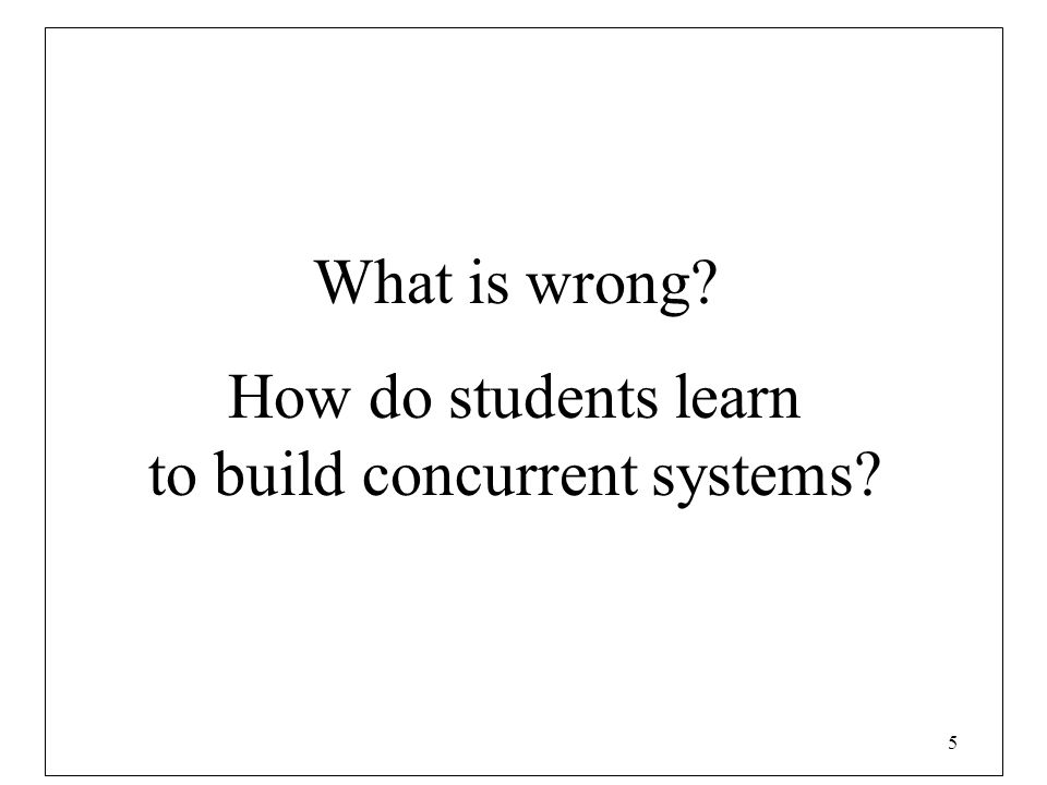 5 What is wrong? How do students learn to build concurrent systems?