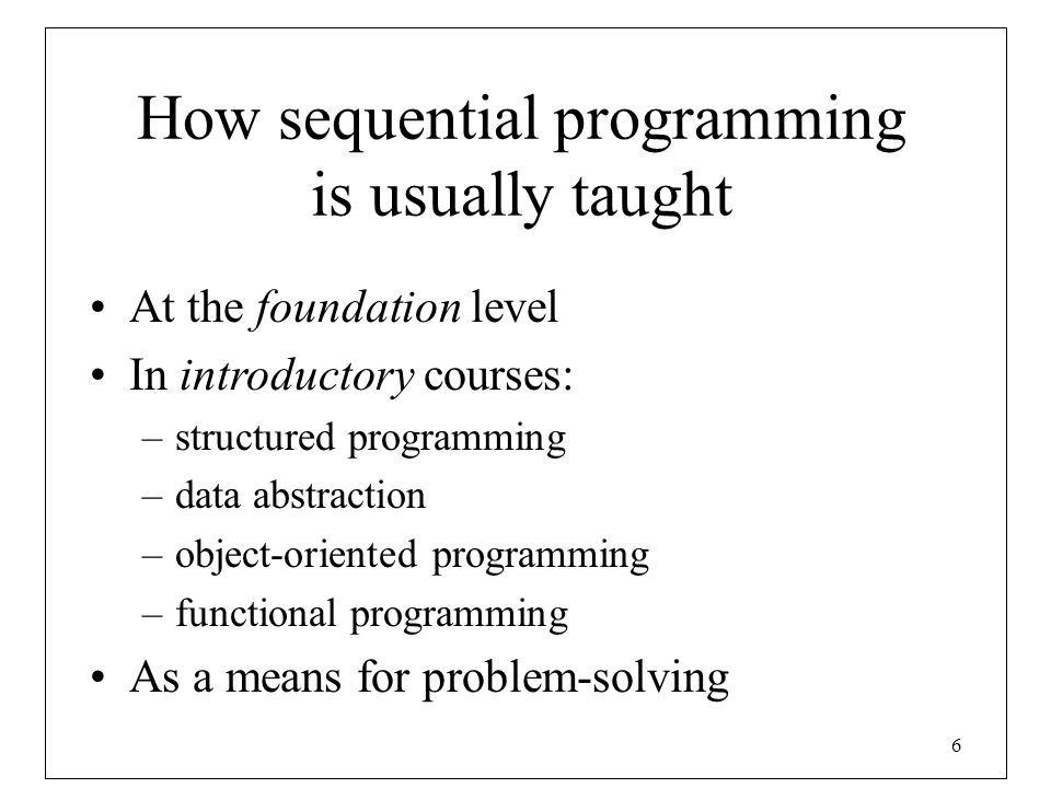 6 How sequential programming is usually taught At the foundation level In introductory courses: –structured programming –data abstraction –object-orie