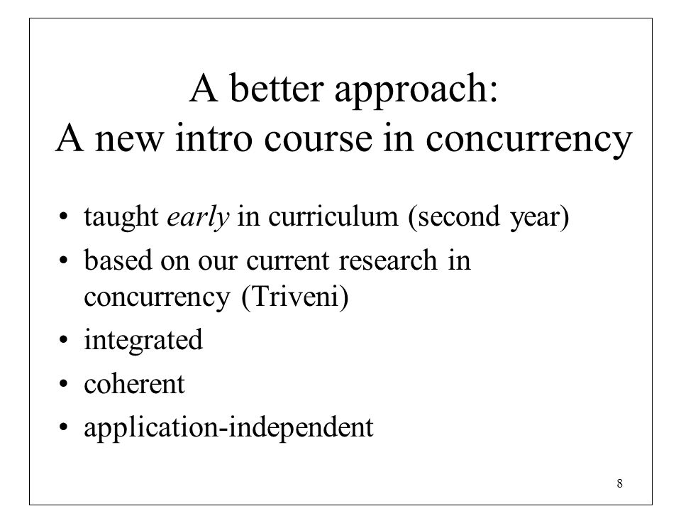 8 A better approach: A new intro course in concurrency taught early in curriculum (second year) based on our current research in concurrency (Triveni)