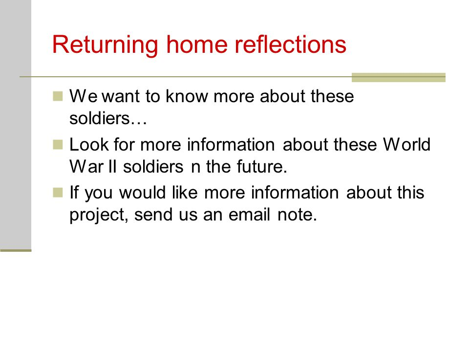 Returning home reflections We want to know more about these soldiers… Look for more information about these World War II soldiers n the future.
