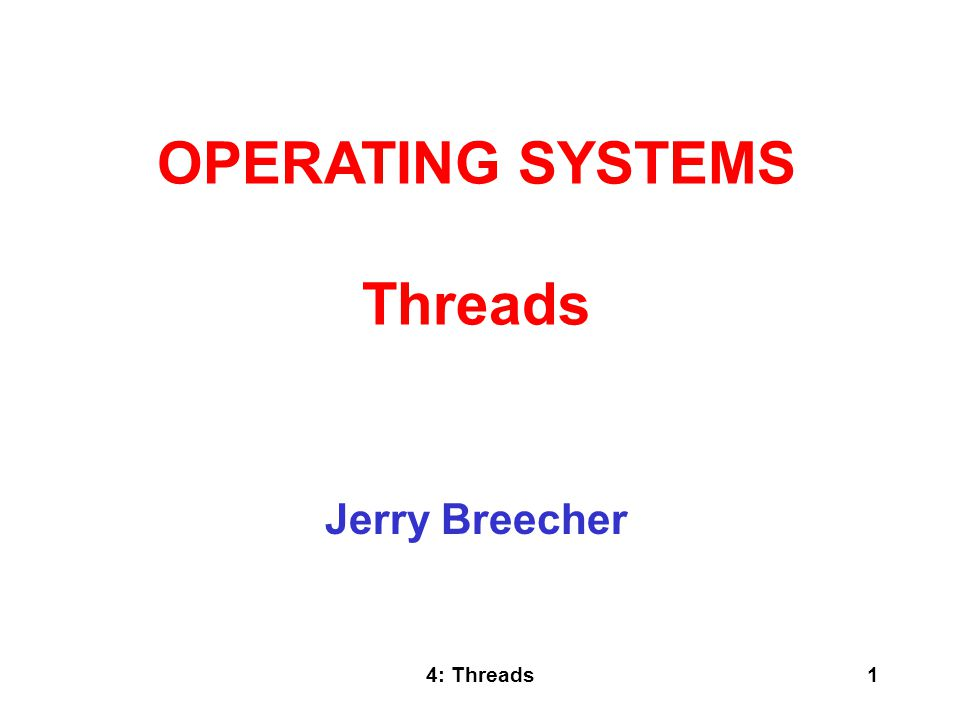 4: Threads1 Jerry Breecher OPERATING SYSTEMS Threads