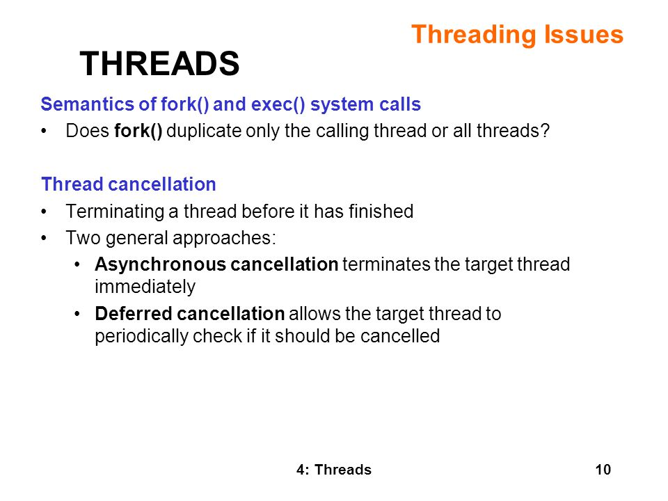 4: Threads10 Threading Issues Semantics of fork() and exec() system calls Does fork() duplicate only the calling thread or all threads.