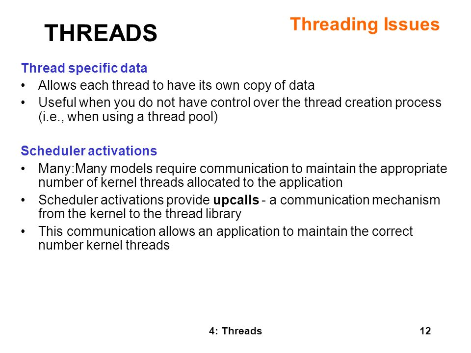 4: Threads12 Threading Issues Thread specific data Allows each thread to have its own copy of data Useful when you do not have control over the thread creation process (i.e., when using a thread pool) Scheduler activations Many:Many models require communication to maintain the appropriate number of kernel threads allocated to the application Scheduler activations provide upcalls - a communication mechanism from the kernel to the thread library This communication allows an application to maintain the correct number kernel threads THREADS