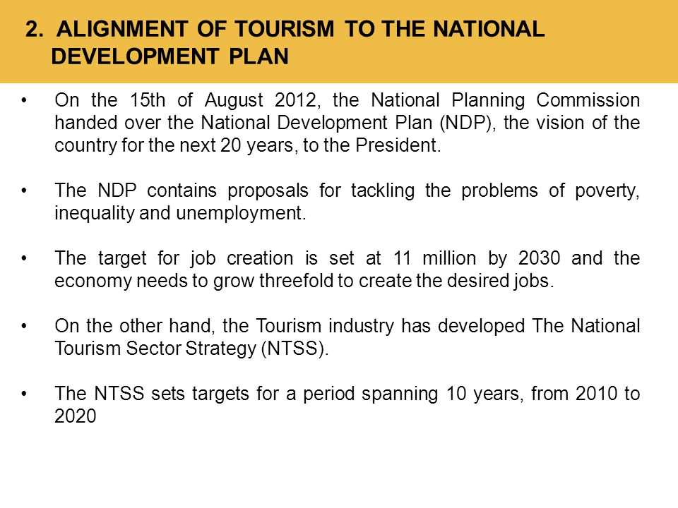 2. ALIGNMENT OF TOURISM TO THE NATIONAL DEVELOPMENT PLAN On the 15th of August 2012, the National Planning Commission handed over the National Develop