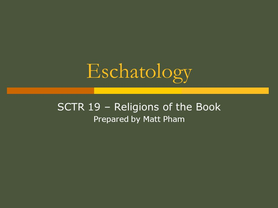 Eschatology SCTR 19 – Religions of the Book Prepared by Matt Pham