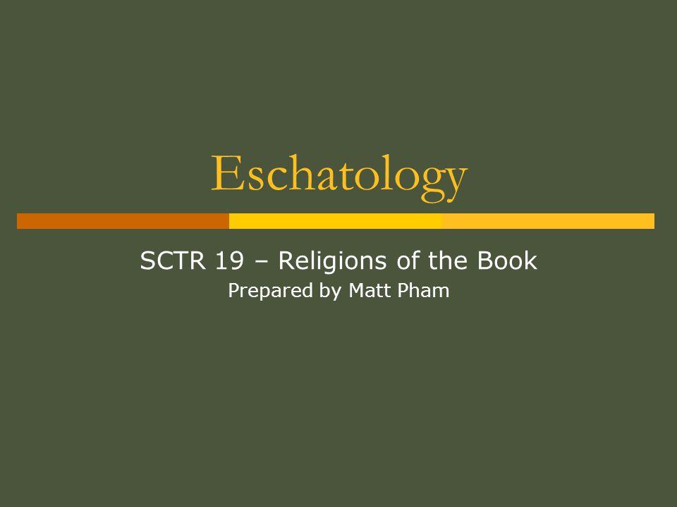 Eschatology SCTR 19 – Religions of the Book Prepared by Matt Pham