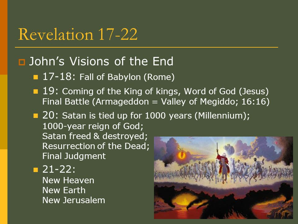 Revelation 17-22  John's Visions of the End 17-18: Fall of Babylon (Rome) 19: Coming of the King of kings, Word of God (Jesus) Final Battle (Armagedd