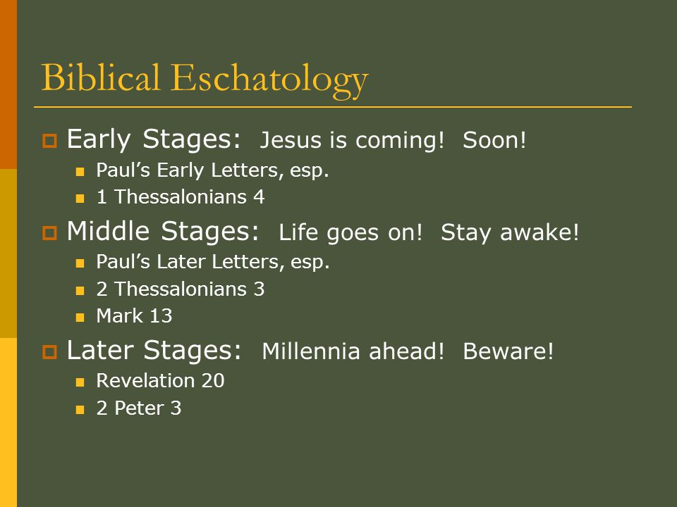 Biblical Eschatology  Early Stages: Jesus is coming! Soon! Paul's Early Letters, esp. 1 Thessalonians 4  Middle Stages: Life goes on! Stay awake! Pa