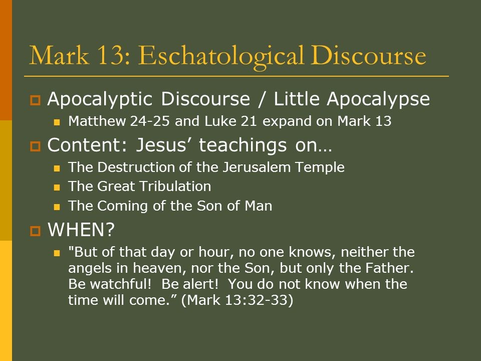 Mark 13: Eschatological Discourse  Apocalyptic Discourse / Little Apocalypse Matthew 24-25 and Luke 21 expand on Mark 13  Content: Jesus' teachings