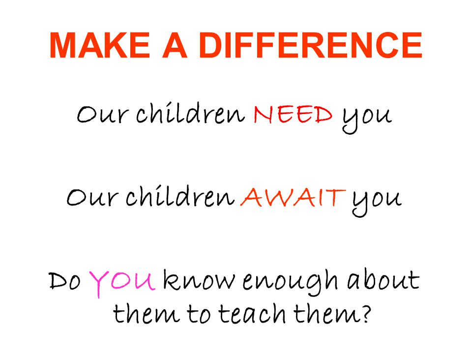 MAKE A DIFFERENCE Our children NEED you Our children AWAIT you Do YOU know enough about them to teach them?