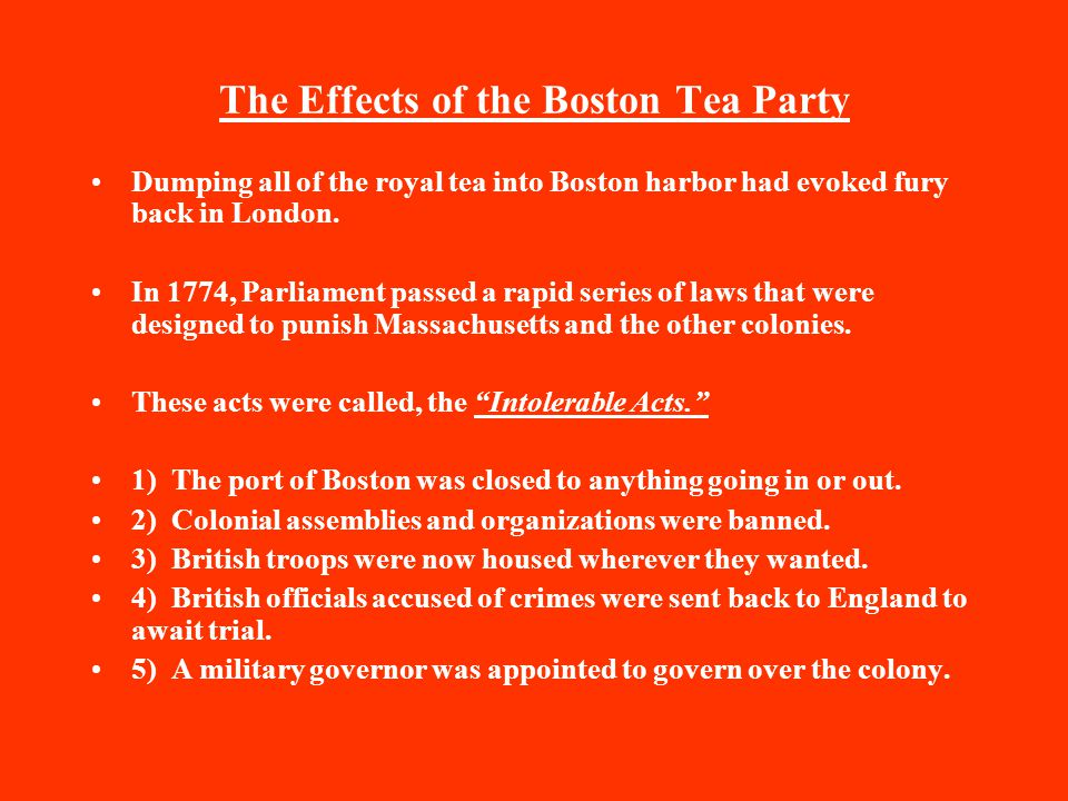 The Effects of the Boston Tea Party Dumping all of the royal tea into Boston harbor had evoked fury back in London. In 1774, Parliament passed a rapid