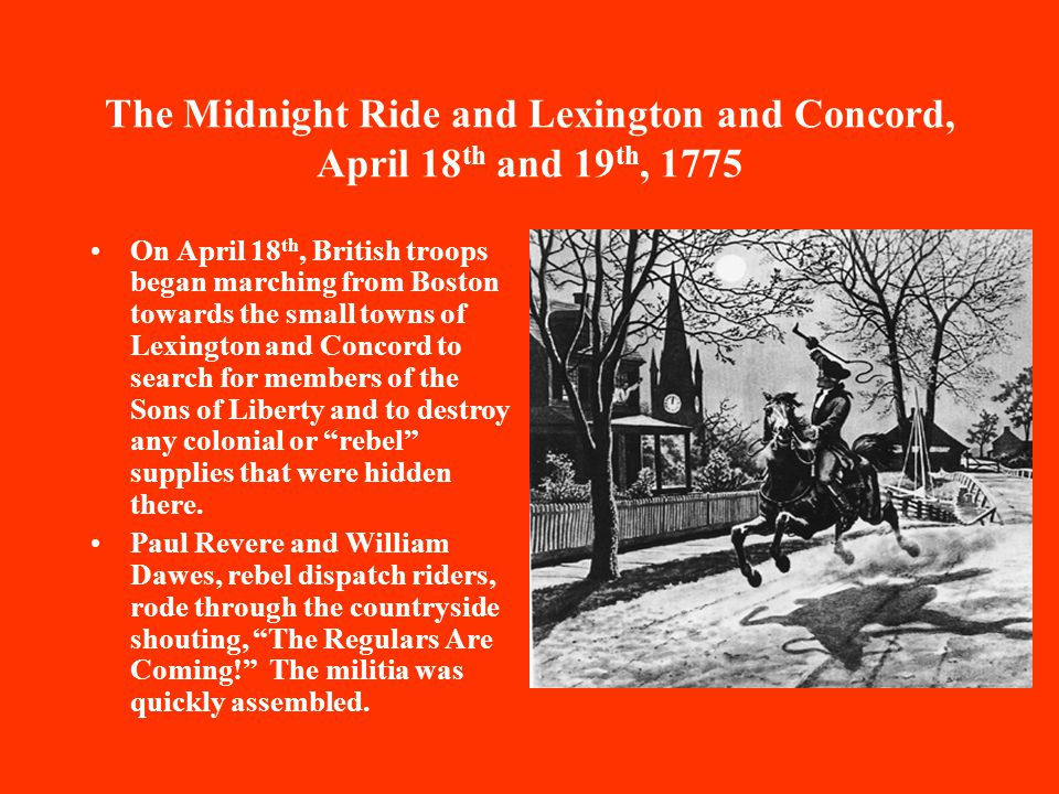 The Midnight Ride and Lexington and Concord, April 18 th and 19 th, 1775 On April 18 th, British troops began marching from Boston towards the small towns of Lexington and Concord to search for members of the Sons of Liberty and to destroy any colonial or rebel supplies that were hidden there.