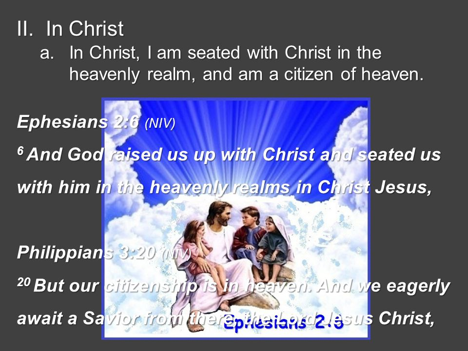 II.In Christ a.In Christ, I am seated with Christ in the heavenly realm, and am a citizen of heaven.
