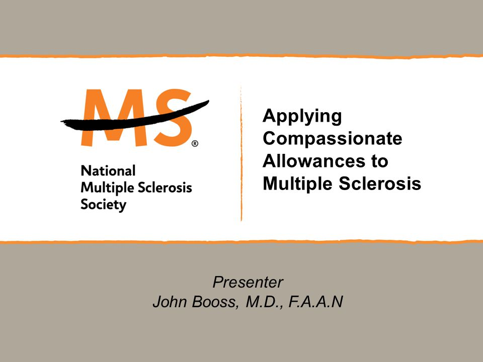 Applying Compassionate Allowances to Multiple Sclerosis Presenter John Booss, M.D., F.A.A.N