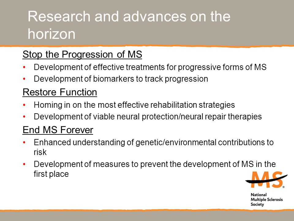 Research and advances on the horizon Stop the Progression of MS Development of effective treatments for progressive forms of MS Development of biomarkers to track progression Restore Function Homing in on the most effective rehabilitation strategies Development of viable neural protection/neural repair therapies End MS Forever Enhanced understanding of genetic/environmental contributions to risk Development of measures to prevent the development of MS in the first place