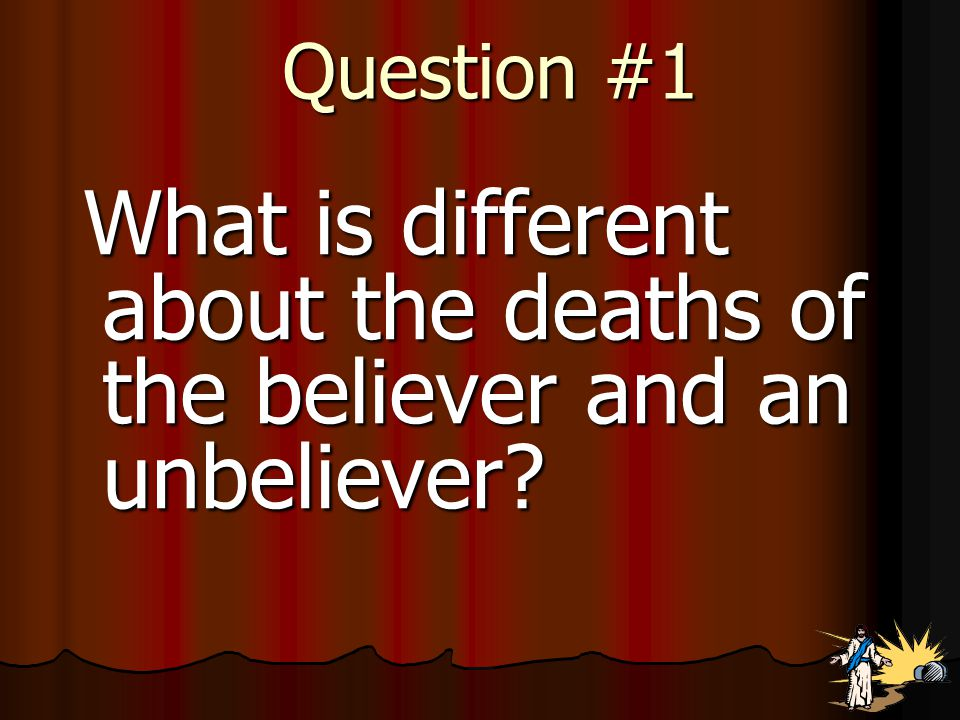 Question #1 What is different about the deaths of the believer and an unbeliever.