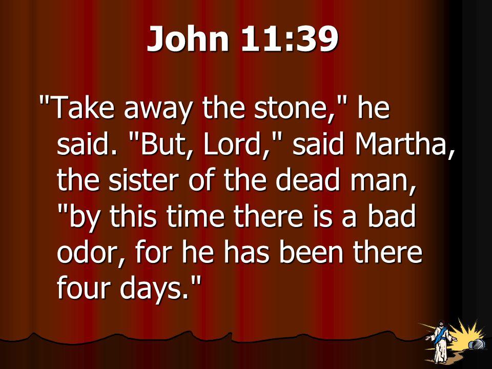 John 11:39 Take away the stone, he said.