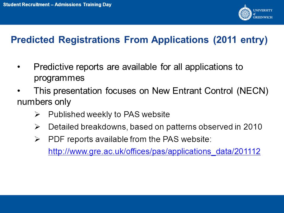 Predicted Registrations From Applications (2011 entry) Predictive reports are available for all applications to programmes This presentation focuses on New Entrant Control (NECN) numbers only  Published weekly to PAS website  Detailed breakdowns, based on patterns observed in 2010  PDF reports available from the PAS website: http://www.gre.ac.uk/offices/pas/applications_data/201112 Student Recruitment – Admissions Training Day