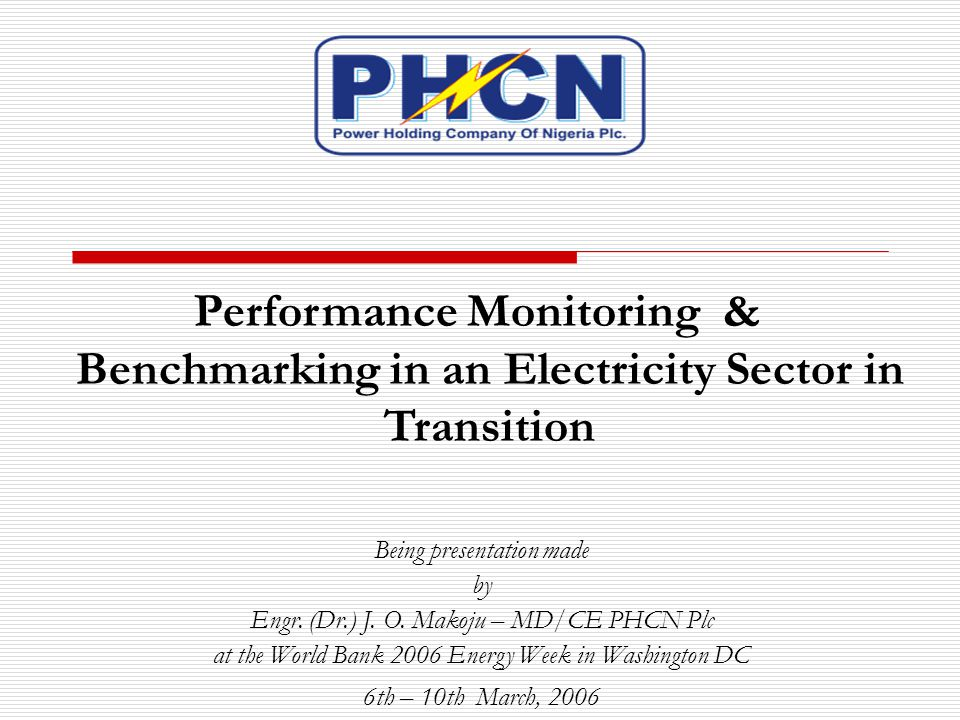 Performance Monitoring & Benchmarking in an Electricity Sector in Transition Being presentation made by Engr. (Dr.) J. O. Makoju – MD/CE PHCN Plc at t