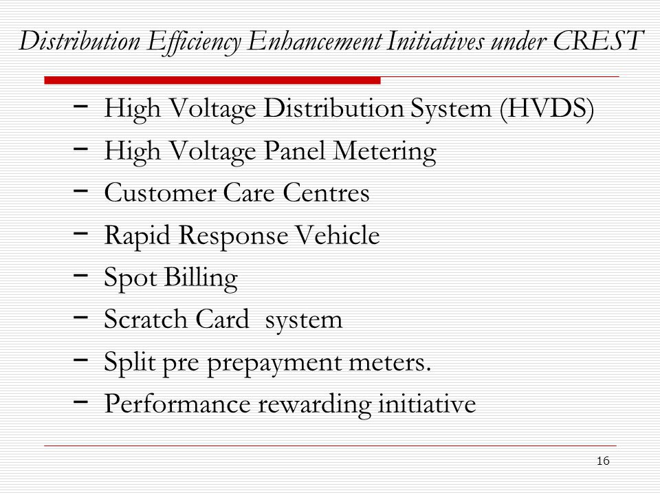 16 Distribution Efficiency Enhancement Initiatives under CREST − High Voltage Distribution System (HVDS) − High Voltage Panel Metering − Customer Care Centres − Rapid Response Vehicle − Spot Billing − Scratch Card system − Split pre prepayment meters.