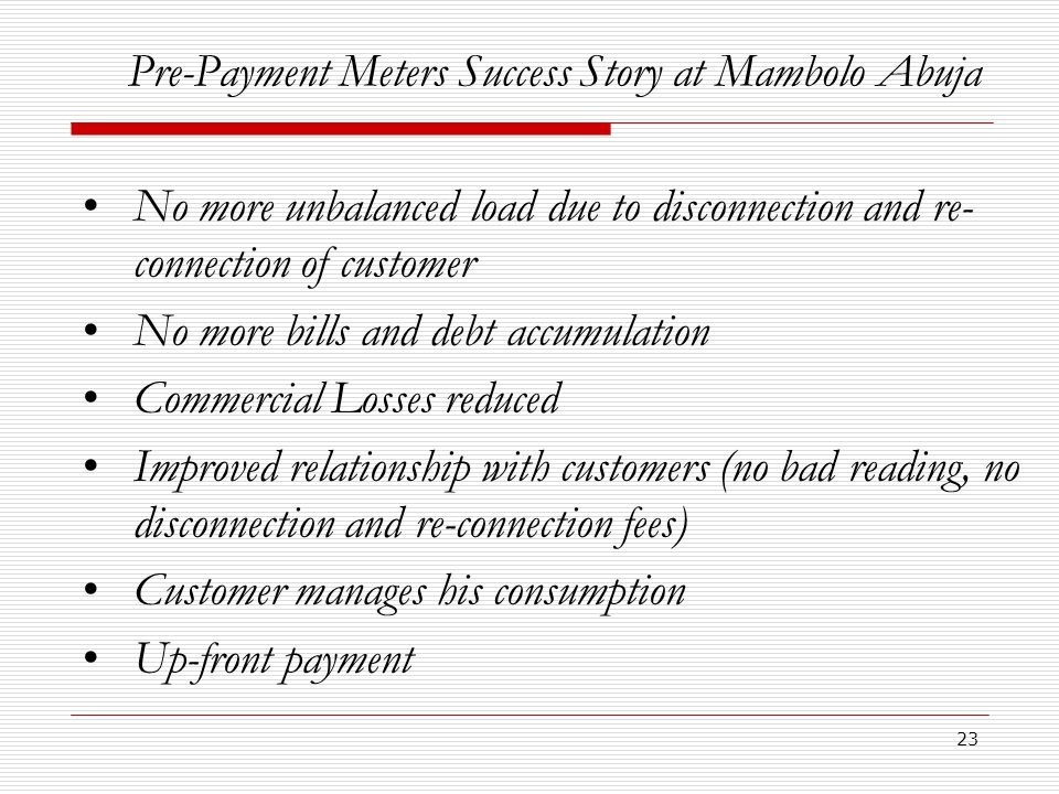23 Pre-Payment Meters Success Story at Mambolo Abuja No more unbalanced load due to disconnection and re- connection of customer No more bills and debt accumulation Commercial Losses reduced Improved relationship with customers (no bad reading, no disconnection and re-connection fees) Customer manages his consumption Up-front payment