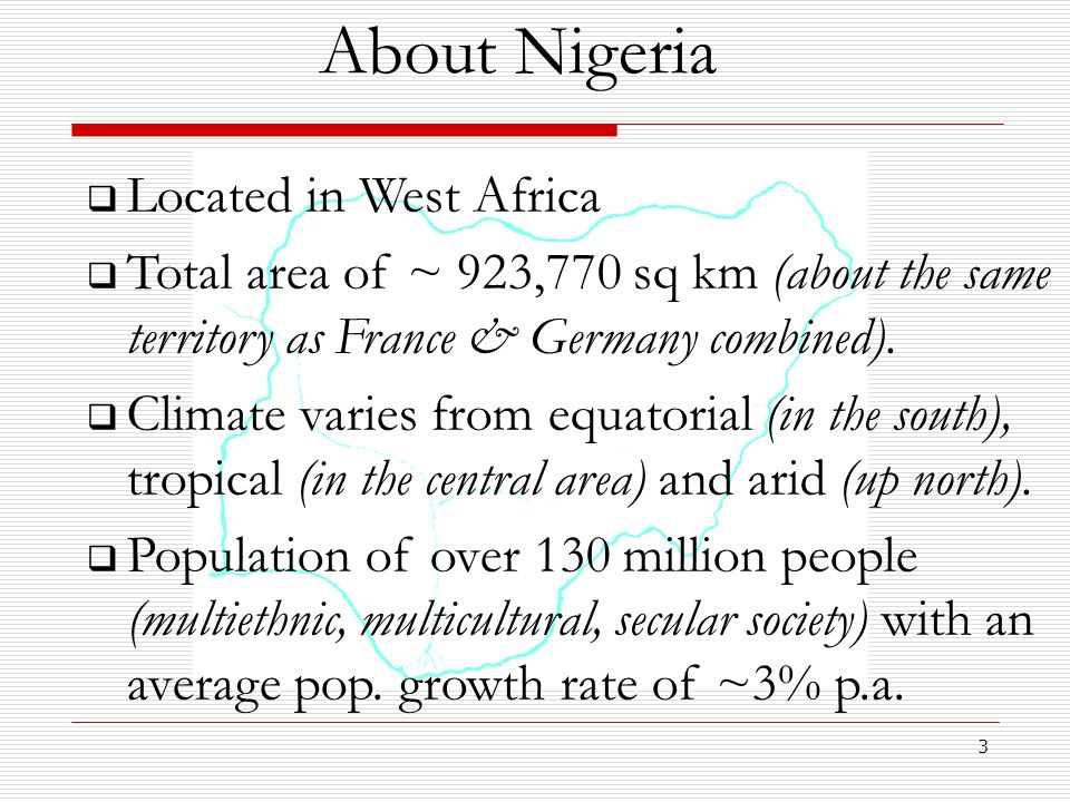 3 About Nigeria  Located in West Africa  Total area of ~ 923,770 sq km (about the same territory as France & Germany combined).