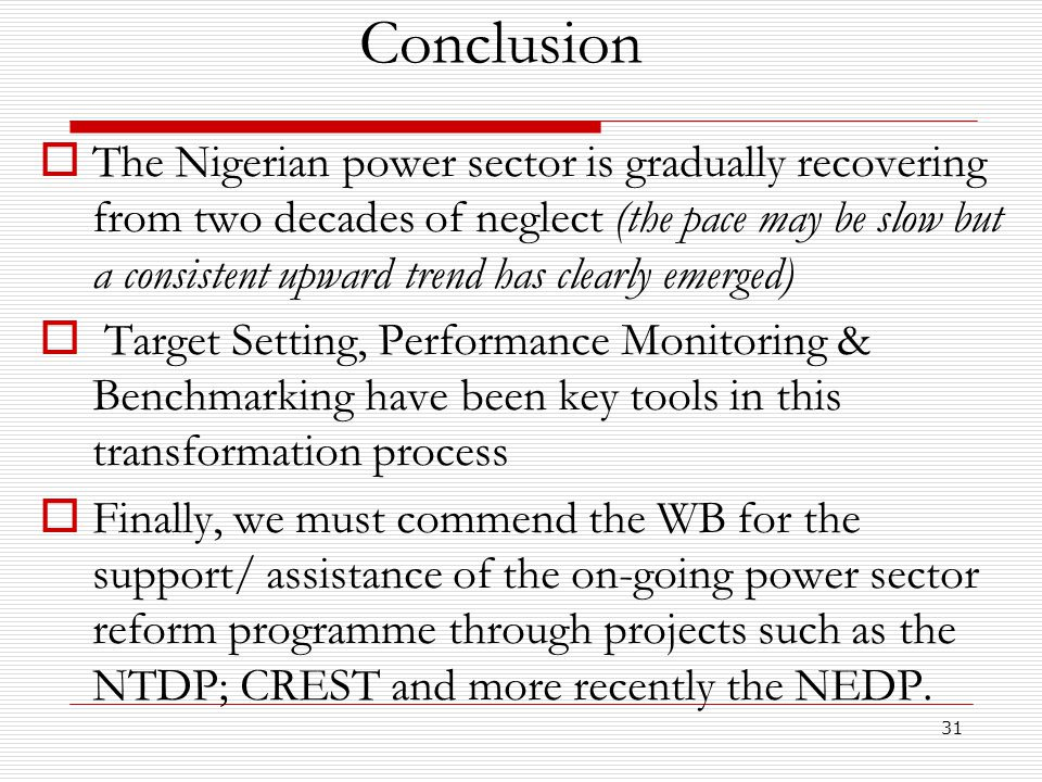 31 Conclusion  The Nigerian power sector is gradually recovering from two decades of neglect (the pace may be slow but a consistent upward trend has clearly emerged)  Target Setting, Performance Monitoring & Benchmarking have been key tools in this transformation process  Finally, we must commend the WB for the support/ assistance of the on-going power sector reform programme through projects such as the NTDP; CREST and more recently the NEDP.