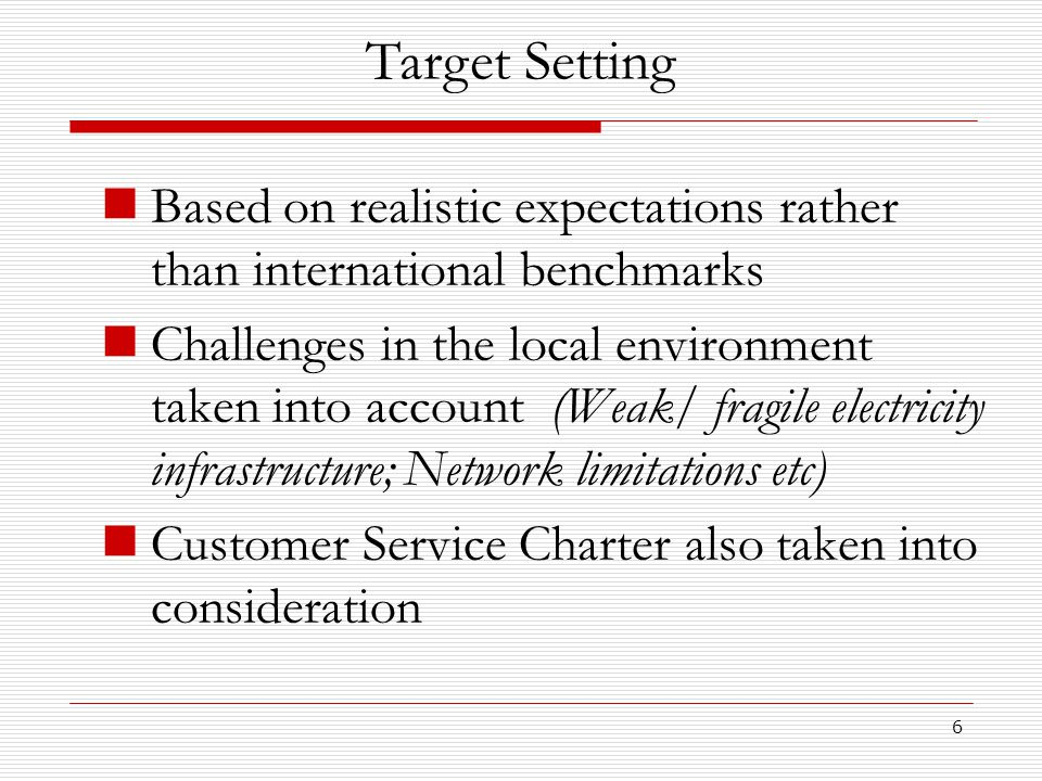 6 Based on realistic expectations rather than international benchmarks Challenges in the local environment taken into account (Weak/ fragile electricity infrastructure; Network limitations etc) Customer Service Charter also taken into consideration Target Setting