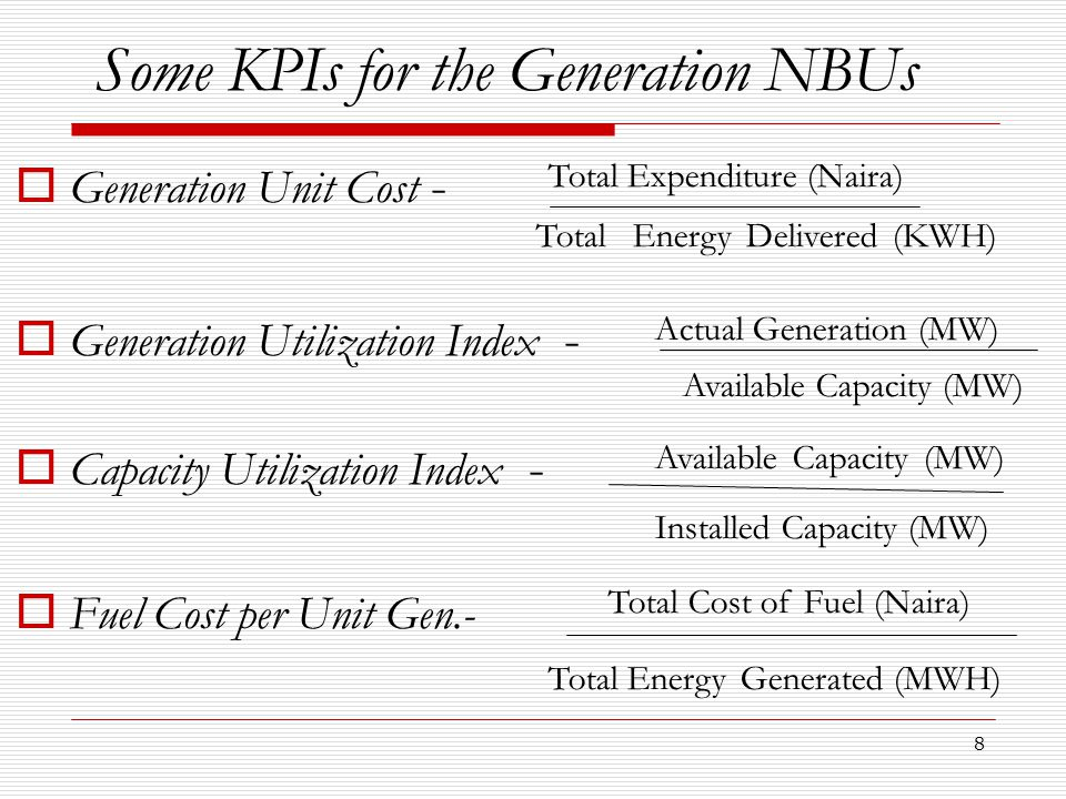 8 Some KPIs for the Generation NBUs  Generation Unit Cost - Total Expenditure (Naira) Total Energy Delivered (KWH)  Generation Utilization Index - Actual Generation (MW) Available Capacity (MW)  Capacity Utilization Index - Available Capacity (MW) Installed Capacity (MW)  Fuel Cost per Unit Gen.- Total Cost of Fuel (Naira) Total Energy Generated (MWH)