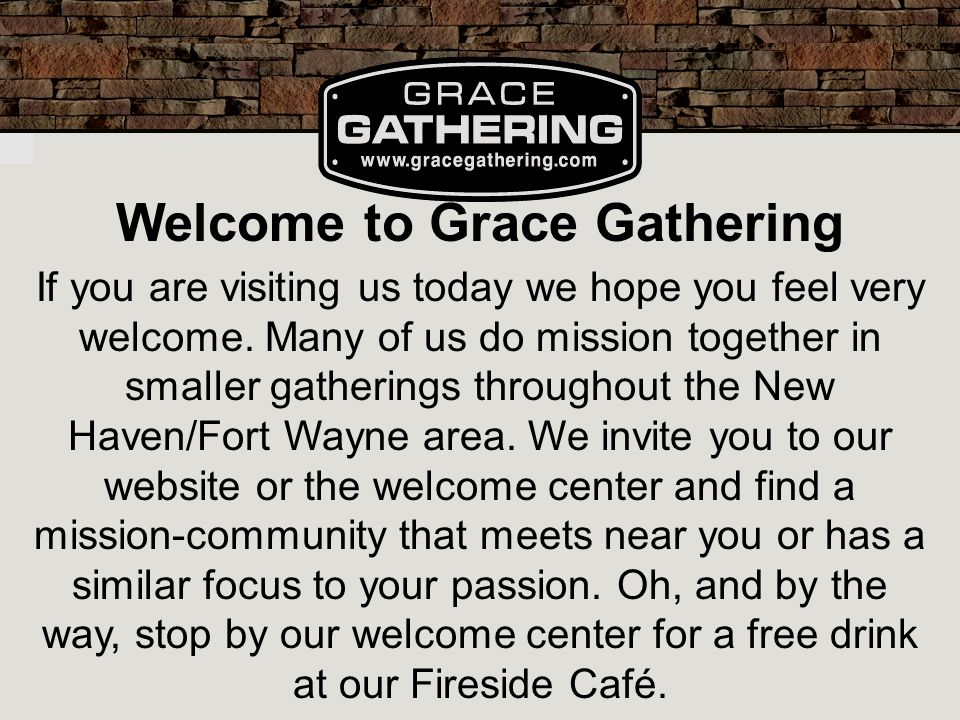 Welcome to Grace Gathering If you are visiting us today we hope you feel very welcome.