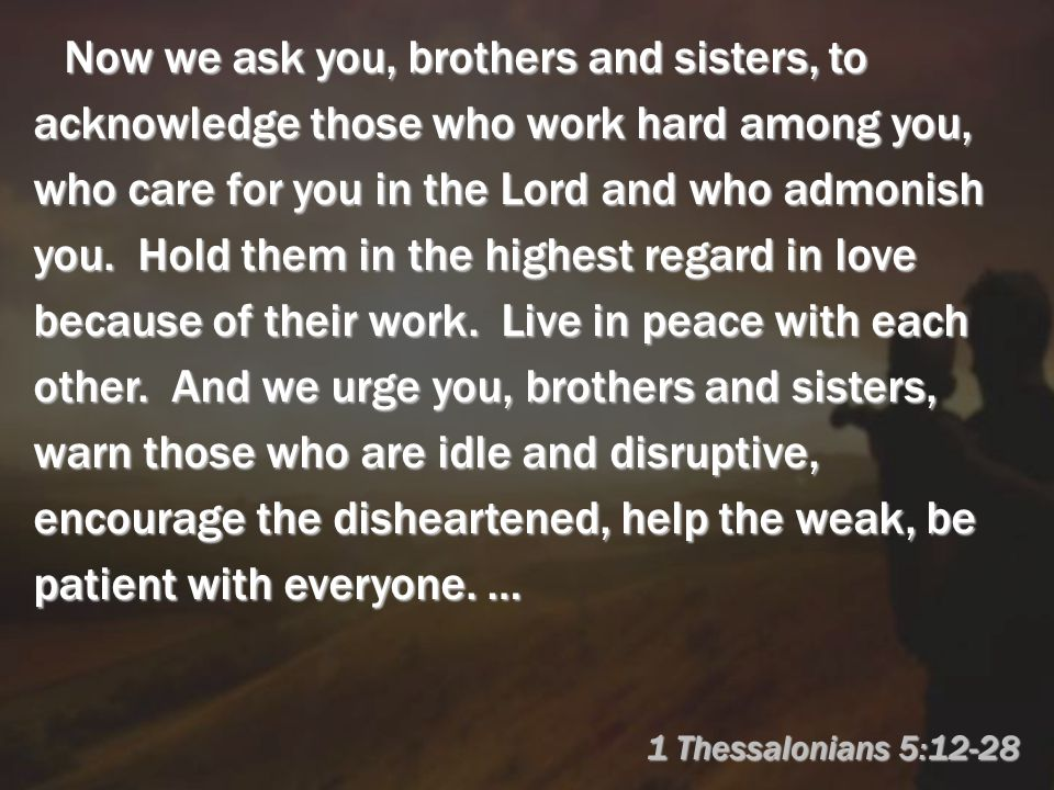 1 Thessalonians 5:12-28 Now we ask you, brothers and sisters, to acknowledge those who work hard among you, who care for you in the Lord and who admonish you.