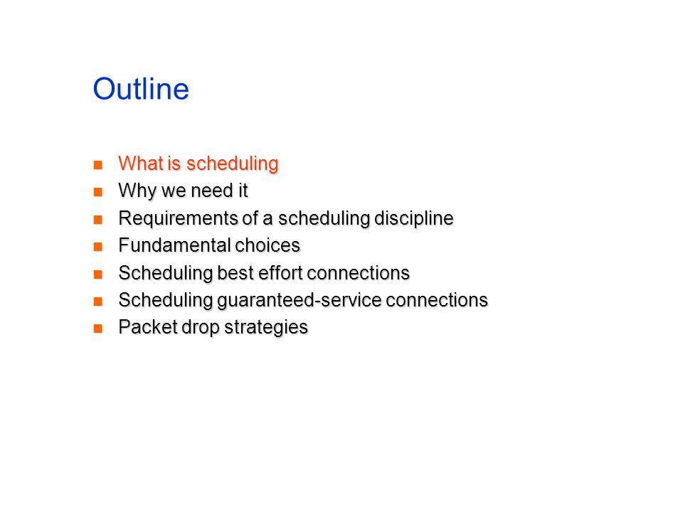 Outline What is scheduling What is scheduling Why we need it Why we need it Requirements of a scheduling discipline Requirements of a scheduling discipline Fundamental choices Fundamental choices Scheduling best effort connections Scheduling best effort connections Scheduling guaranteed-service connections Scheduling guaranteed-service connections Packet drop strategies Packet drop strategies