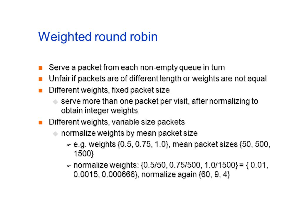 Weighted round robin Serve a packet from each non-empty queue in turn Serve a packet from each non-empty queue in turn Unfair if packets are of different length or weights are not equal Unfair if packets are of different length or weights are not equal Different weights, fixed packet size Different weights, fixed packet size  serve more than one packet per visit, after normalizing to obtain integer weights Different weights, variable size packets Different weights, variable size packets  normalize weights by mean packet size  e.g.